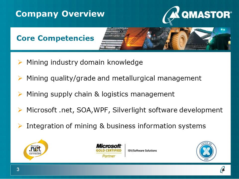 3 Company Overview  Mining industry domain knowledge  Mining quality/grade and metallurgical management  Mining supply chain & logistics management  Microsoft.net, SOA,WPF, Silverlight software development  Integration of mining & business information systems Core Competencies