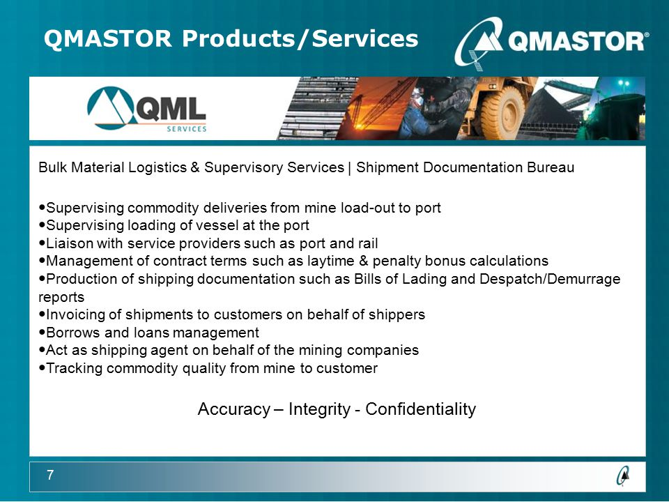 7 QMASTOR Products/Services Bulk Material Logistics & Supervisory Services | Shipment Documentation Bureau Supervising commodity deliveries from mine load-out to port Supervising loading of vessel at the port Liaison with service providers such as port and rail Management of contract terms such as laytime & penalty bonus calculations Production of shipping documentation such as Bills of Lading and Despatch/Demurrage reports Invoicing of shipments to customers on behalf of shippers Borrows and loans management Act as shipping agent on behalf of the mining companies Tracking commodity quality from mine to customer Accuracy – Integrity - Confidentiality