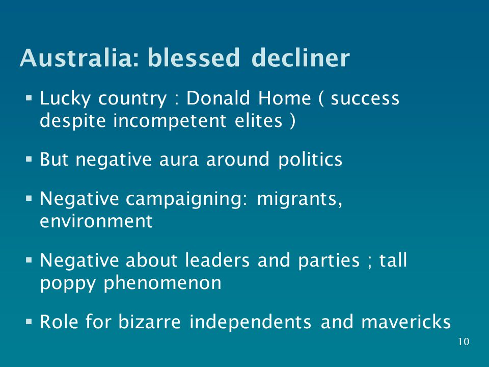 Australia: blessed decliner  Lucky country : Donald Home ( success despite incompetent elites )  But negative aura around politics  Negative campaigning: migrants, environment  Negative about leaders and parties ; tall poppy phenomenon  Role for bizarre independents and mavericks 10
