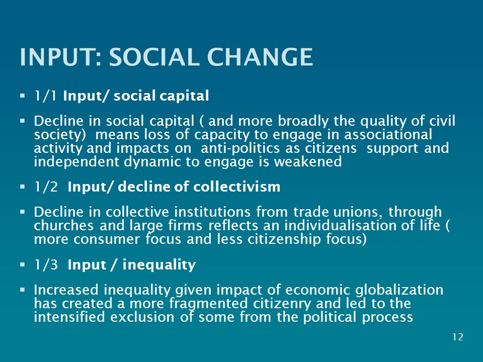 INPUT: SOCIAL CHANGE  1/1 Input/ social capital  Decline in social capital ( and more broadly the quality of civil society) means loss of capacity to engage in associational activity and impacts on anti-politics as citizens support and independent dynamic to engage is weakened  1/2 Input/ decline of collectivism  Decline in collective institutions from trade unions, through churches and large firms reflects an individualisation of life ( more consumer focus and less citizenship focus)  1/3 Input / inequality  Increased inequality given impact of economic globalization has created a more fragmented citizenry and led to the intensified exclusion of some from the political process 12