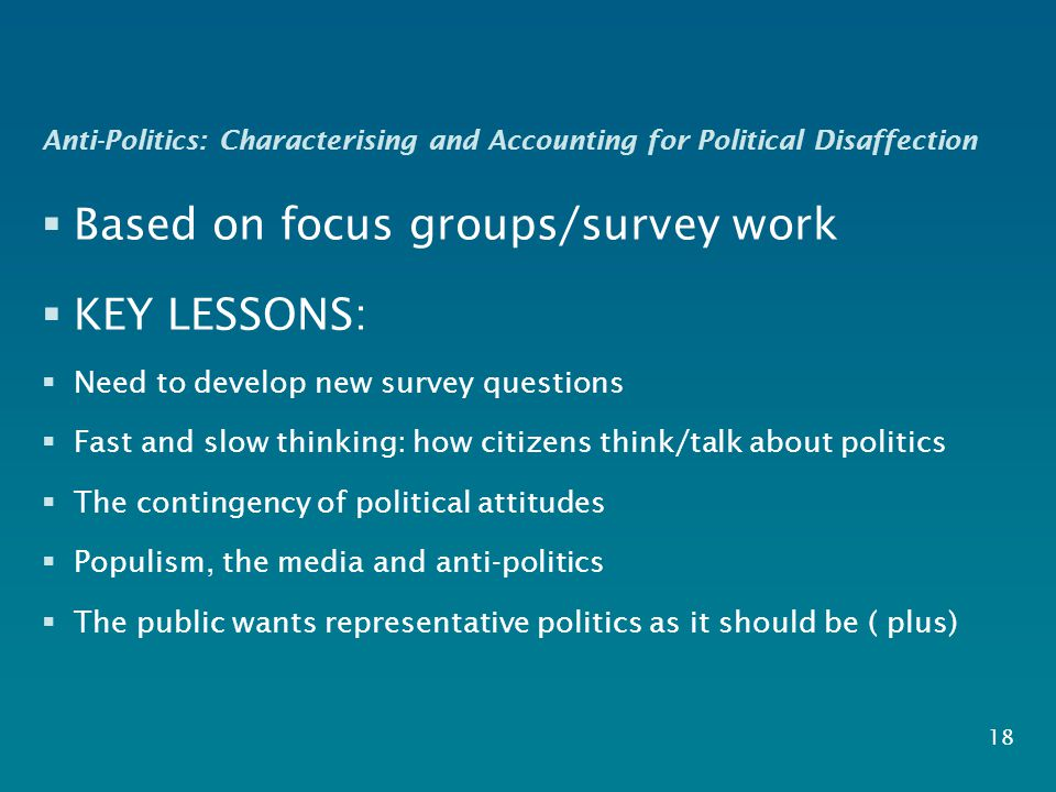 Anti-Politics: Characterising and Accounting for Political Disaffection  Based on focus groups/survey work  KEY LESSONS:  Need to develop new survey questions  Fast and slow thinking: how citizens think/talk about politics  The contingency of political attitudes  Populism, the media and anti-politics  The public wants representative politics as it should be ( plus)  18