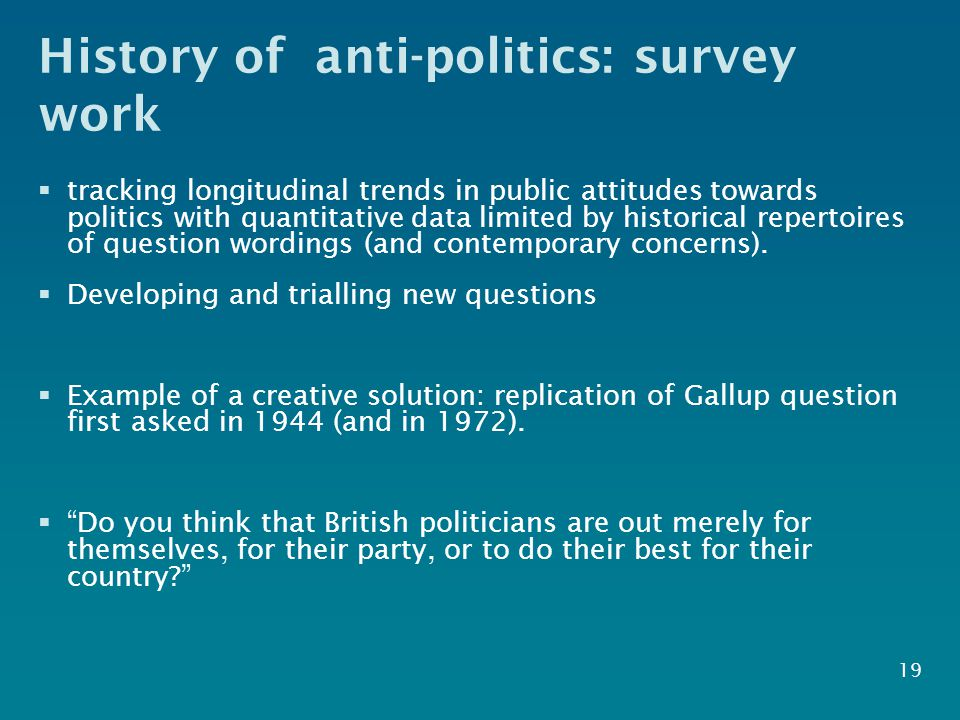 History of anti-politics: survey work  tracking longitudinal trends in public attitudes towards politics with quantitative data limited by historical repertoires of question wordings (and contemporary concerns).