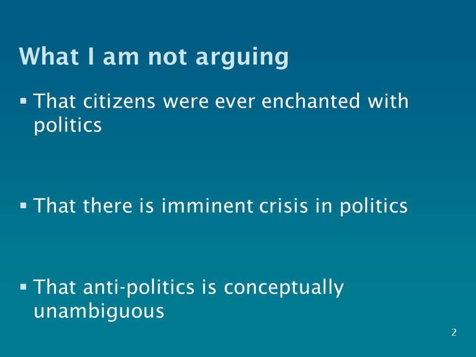 What I am not arguing  That citizens were ever enchanted with politics  That there is imminent crisis in politics  That anti-politics is conceptually unambiguous 2