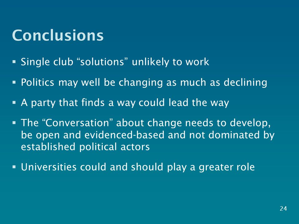 Conclusions  Single club solutions unlikely to work  Politics may well be changing as much as declining  A party that finds a way could lead the way  The Conversation about change needs to develop, be open and evidenced-based and not dominated by established political actors  Universities could and should play a greater role 24
