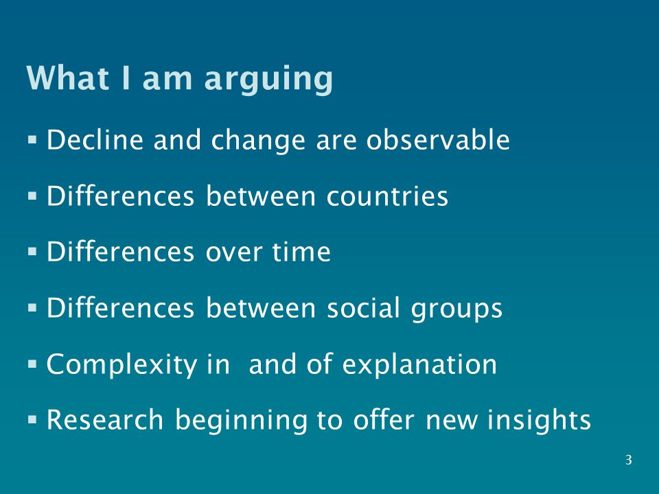 What I am arguing  Decline and change are observable  Differences between countries  Differences over time  Differences between social groups  Complexity in and of explanation  Research beginning to offer new insights 3
