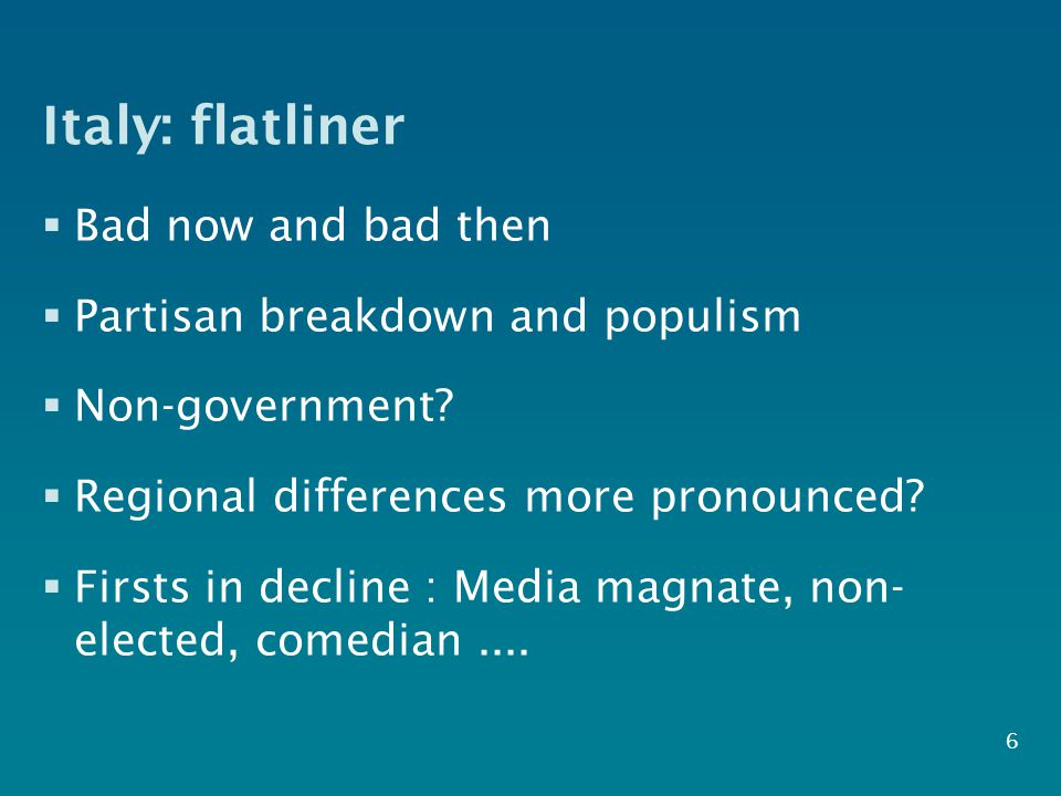Italy: flatliner  Bad now and bad then  Partisan breakdown and populism  Non-government.