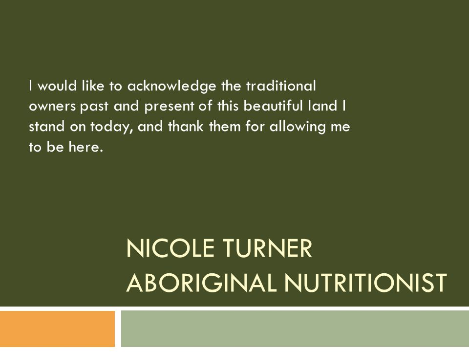 NICOLE TURNER ABORIGINAL NUTRITIONIST I would like to acknowledge the traditional owners past and present of this beautiful land I stand on today, and