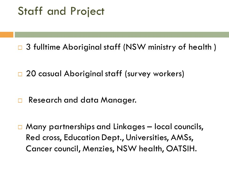 Staff and Project  3 fulltime Aboriginal staff (NSW ministry of health )  20 casual Aboriginal staff (survey workers)  Research and data Manager.