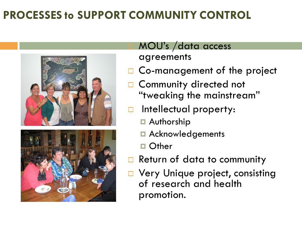 PROCESSES to SUPPORT COMMUNITY CONTROL  MOU's /data access agreements  Co-management of the project  Community directed not tweaking the mainstream  Intellectual property:  Authorship  Acknowledgements  Other  Return of data to community  Very Unique project, consisting of research and health promotion.