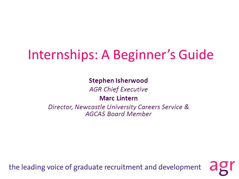 Internships: A Beginner's Guide Stephen Isherwood AGR Chief Executive Marc Lintern Director, Newcastle University Careers Service & AGCAS Board Member