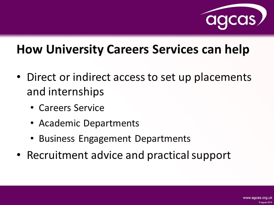 How University Careers Services can help Direct or indirect access to set up placements and internships Careers Service Academic Departments Business Engagement Departments Recruitment advice and practical support