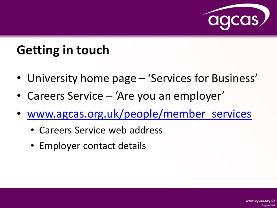 Getting in touch University home page – 'Services for Business' Careers Service – 'Are you an employer' www.agcas.org.uk/people/member_services Careers Service web address Employer contact details