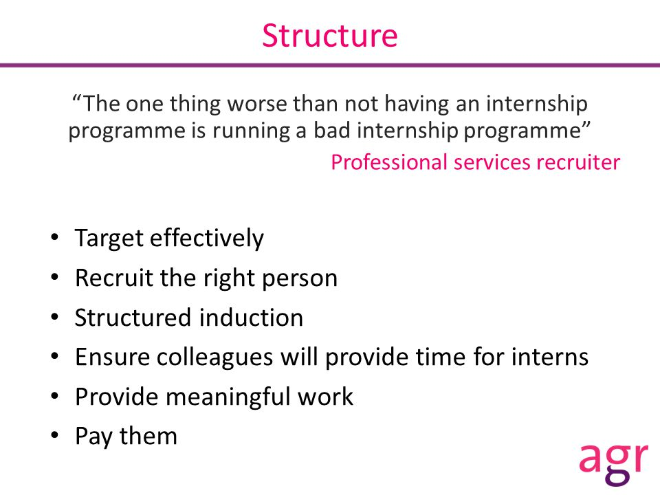 Structure The one thing worse than not having an internship programme is running a bad internship programme Professional services recruiter Target effectively Recruit the right person Structured induction Ensure colleagues will provide time for interns Provide meaningful work Pay them