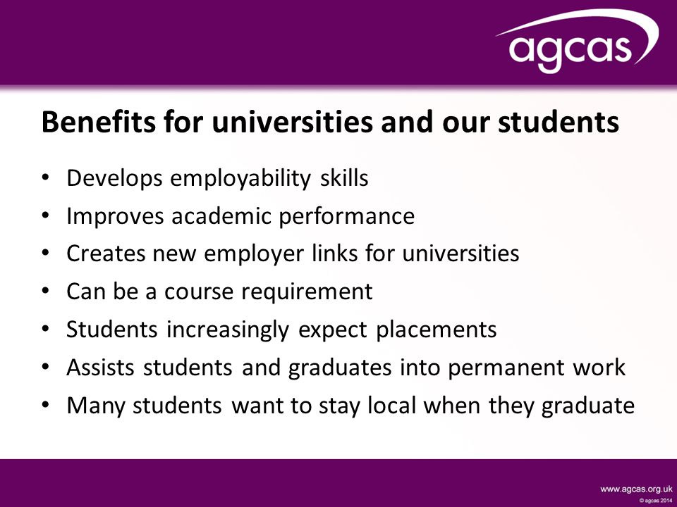 Benefits for universities and our students Develops employability skills Improves academic performance Creates new employer links for universities Can be a course requirement Students increasingly expect placements Assists students and graduates into permanent work Many students want to stay local when they graduate