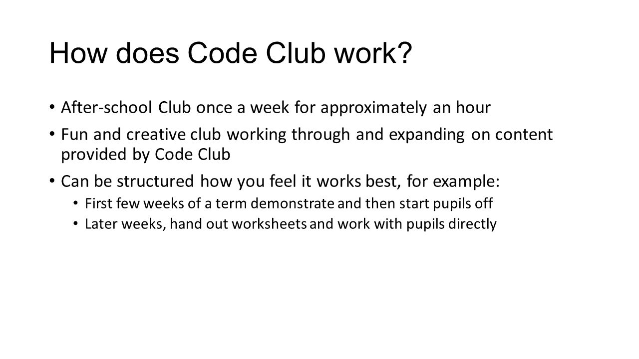 After-school Club once a week for approximately an hour Fun and creative club working through and expanding on content provided by Code Club Can be st