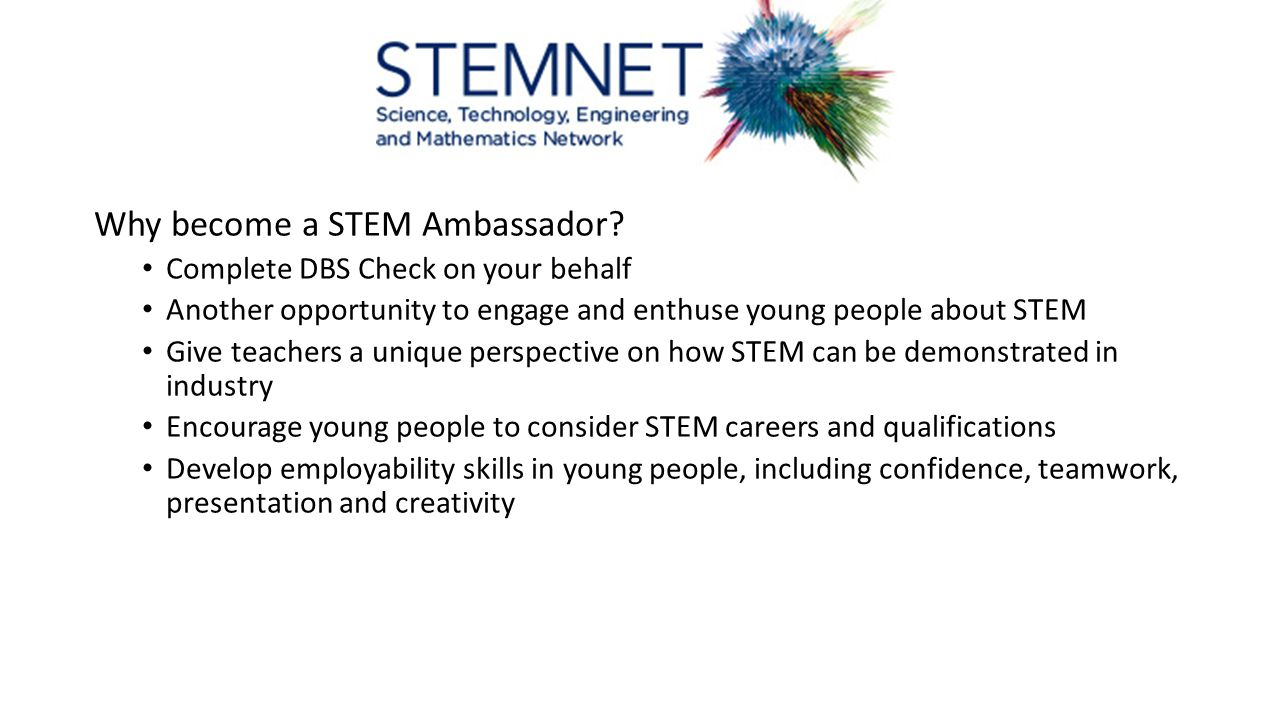 Why become a STEM Ambassador? Complete DBS Check on your behalf Another opportunity to engage and enthuse young people about STEM Give teachers a uniq