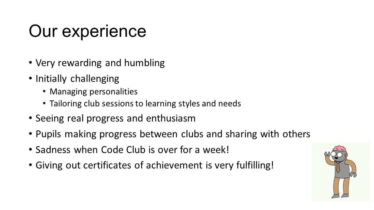 Our experience Very rewarding and humbling Initially challenging Managing personalities Tailoring club sessions to learning styles and needs Seeing re