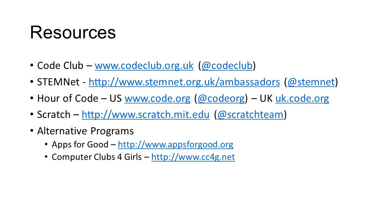 Resources Code Club – www.codeclub.org.uk (@codeclub)www.codeclub.org.uk@codeclub STEMNet - http://www.stemnet.org.uk/ambassadors (@stemnet)http://www