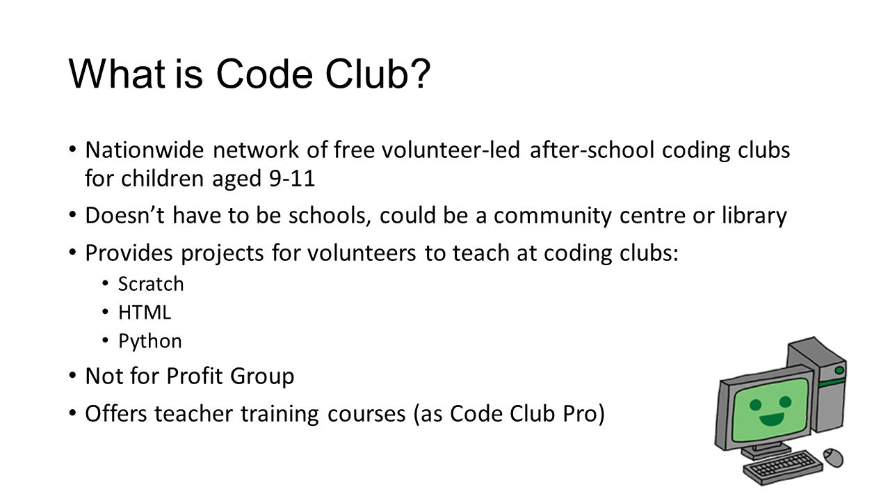 Nationwide network of free volunteer-led after-school coding clubs for children aged 9-11 Doesn't have to be schools, could be a community centre or library Provides projects for volunteers to teach at coding clubs: Scratch HTML Python Not for Profit Group Offers teacher training courses (as Code Club Pro)