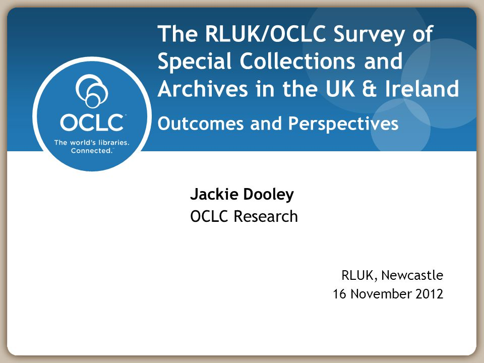 RLUK/OCLC Survey of Special Collections and Archives, Newcastle, 16 November 20122 Overview Big-picture outcomes Major challenges cited by respondents Recommendations & commentary