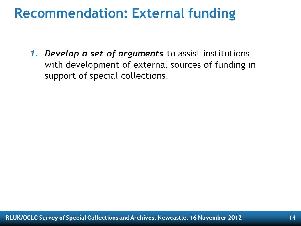 RLUK/OCLC Survey of Special Collections and Archives, Newcastle, 16 November 201214 Recommendation: External funding 1.Develop a set of arguments to assist institutions with development of external sources of funding in support of special collections.