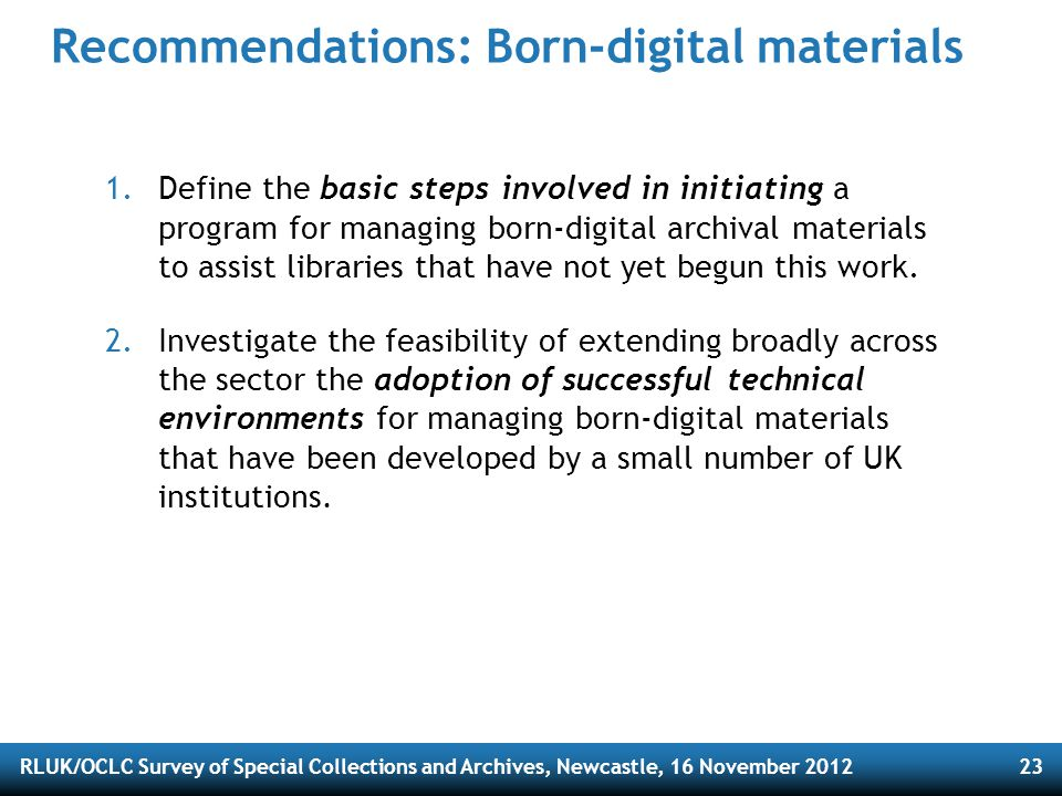 RLUK/OCLC Survey of Special Collections and Archives, Newcastle, 16 November 201223 Recommendations: Born-digital materials 1.Define the basic steps involved in initiating a program for managing born-digital archival materials to assist libraries that have not yet begun this work.