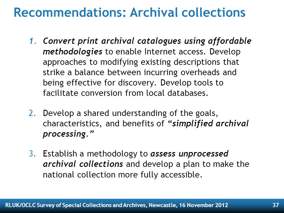 RLUK/OCLC Survey of Special Collections and Archives, Newcastle, 16 November 201237 Recommendations: Archival collections 1.Convert print archival catalogues using affordable methodologies to enable Internet access.