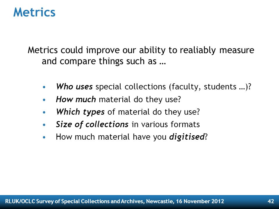 RLUK/OCLC Survey of Special Collections and Archives, Newcastle, 16 November 201242 Metrics Metrics could improve our ability to realiably measure and compare things such as … Who uses special collections (faculty, students …).