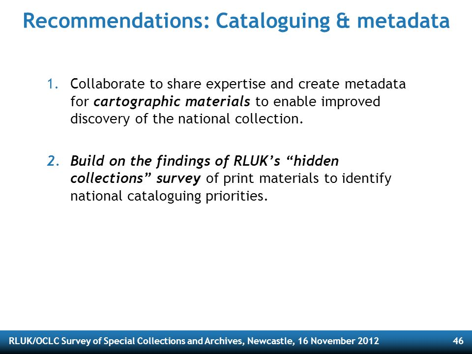 RLUK/OCLC Survey of Special Collections and Archives, Newcastle, 16 November 201246 Recommendations: Cataloguing & metadata 1.Collaborate to share expertise and create metadata for cartographic materials to enable improved discovery of the national collection.