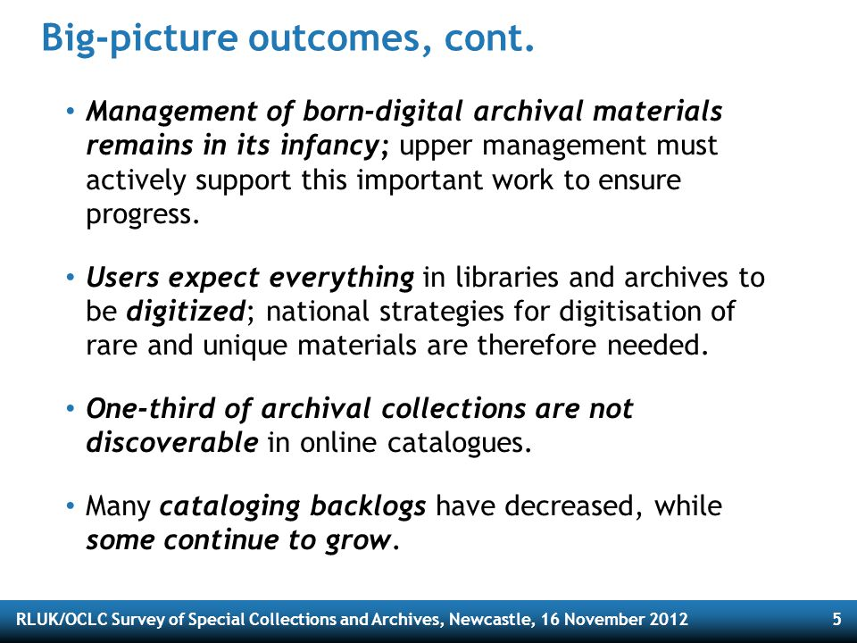 RLUK/OCLC Survey of Special Collections and Archives, Newcastle, 16 November 20126 Most challenging issues * 1.Outreach (writ large) 2.Space & facilities 3.Born-digital materials 4.Collection care 5.Cataloging & archival processing * Based on respondents' answers to final survey question.