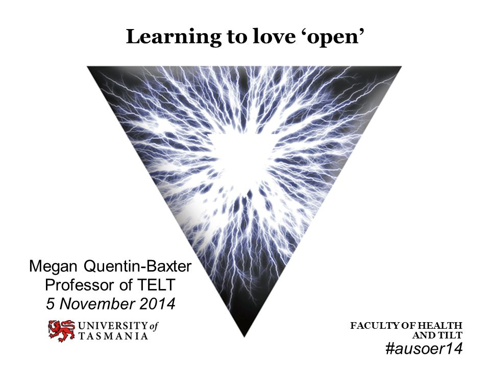 FACULTY OF HEALTH FACULTY OF HEALTH AND TILT Megan Quentin-Baxter Professor of TELT 5 November 2014 Learning to love 'open' #ausoer14