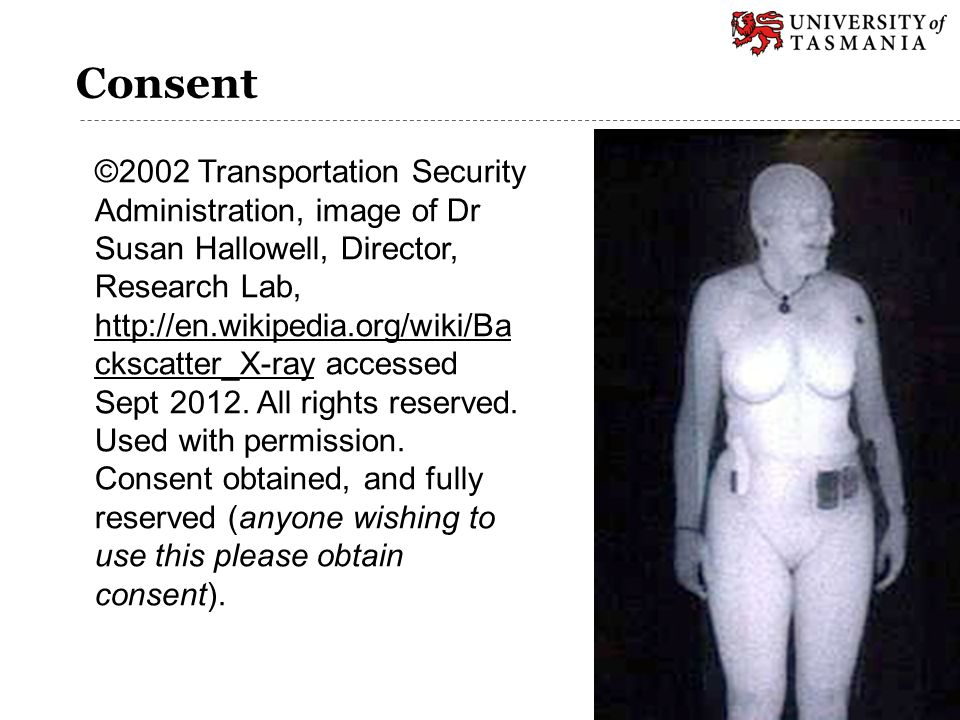 Consent ©2002 Transportation Security Administration, image of Dr Susan Hallowell, Director, Research Lab, http://en.wikipedia.org/wiki/Ba ckscatter_X