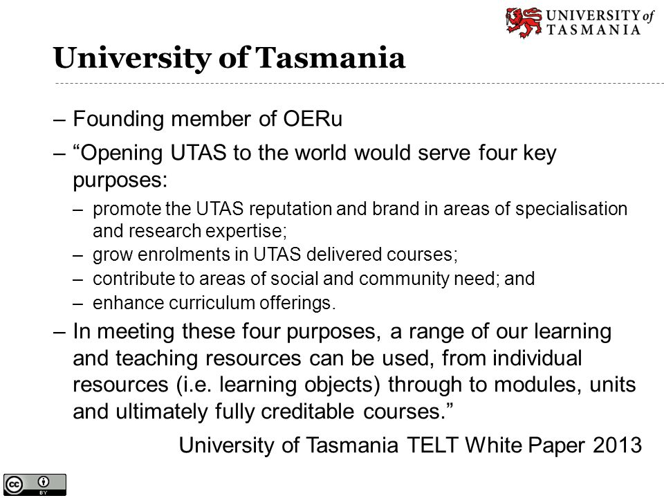 "University of Tasmania –Founding member of OERu –""Opening UTAS to the world would serve four key purposes: –promote the UTAS reputation and brand in a"