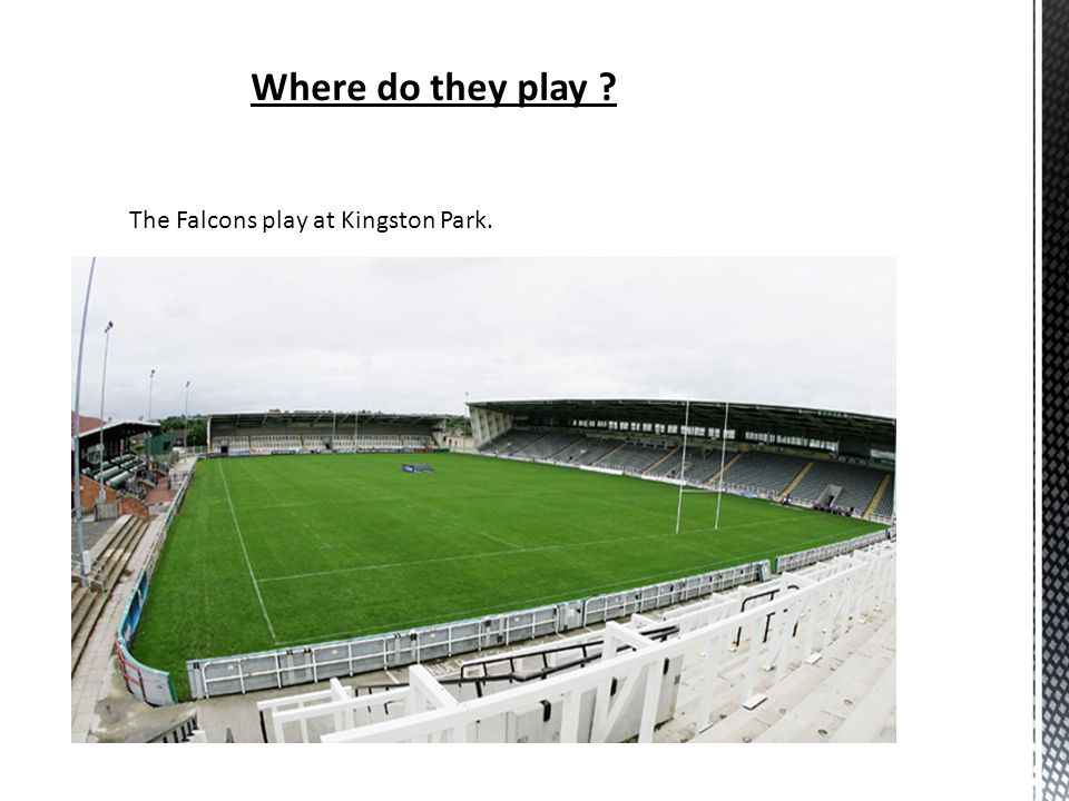 Where do they play ? The Falcons play at Kingston Park.