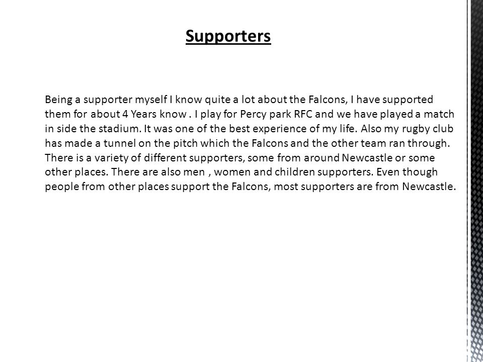 Supporters Being a supporter myself I know quite a lot about the Falcons, I have supported them for about 4 Years know. I play for Percy park RFC and