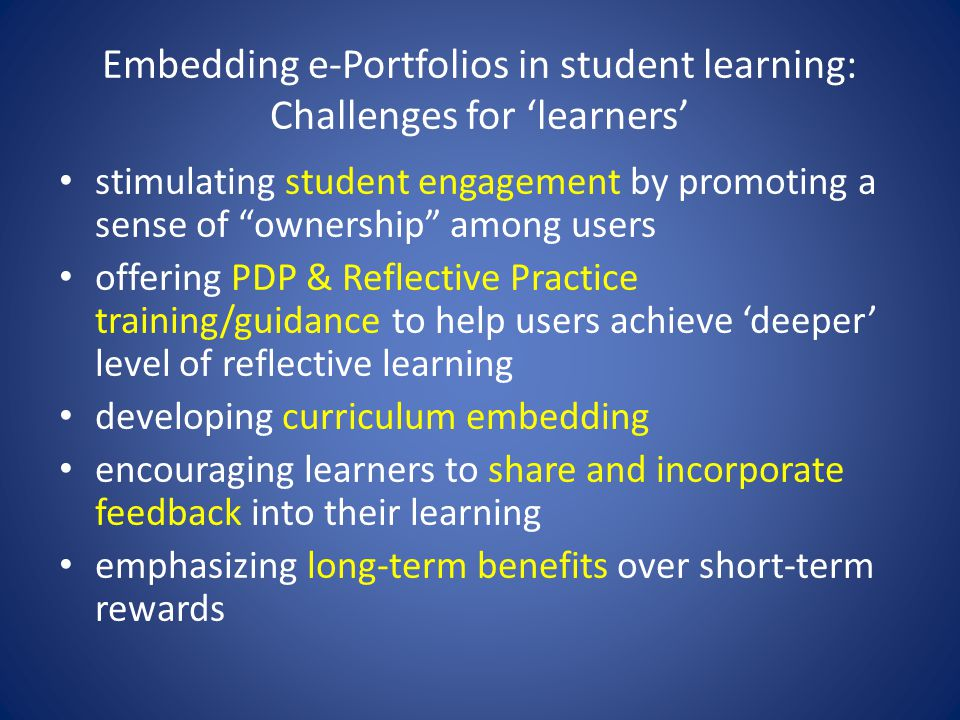 Embedding e-Portfolios in student learning: Challenges for 'learners' stimulating student engagement by promoting a sense of ownership among users offering PDP & Reflective Practice training/guidance to help users achieve 'deeper' level of reflective learning developing curriculum embedding encouraging learners to share and incorporate feedback into their learning emphasizing long-term benefits over short-term rewards