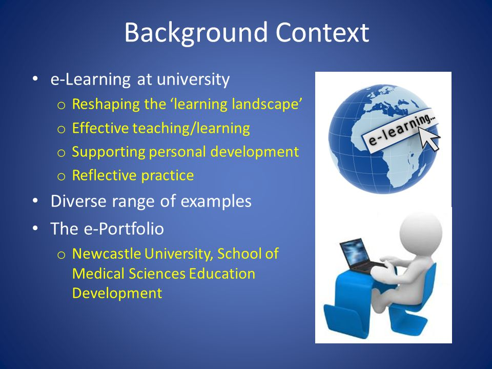 Background Context e-Learning at university o Reshaping the 'learning landscape' o Effective teaching/learning o Supporting personal development o Reflective practice Diverse range of examples The e-Portfolio o Newcastle University, School of Medical Sciences Education Development