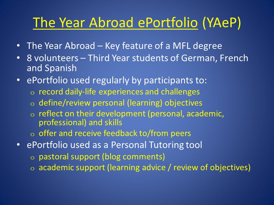 The Year Abroad ePortfolioThe Year Abroad ePortfolio (YAeP) The Year Abroad – Key feature of a MFL degree 8 volunteers – Third Year students of German, French and Spanish ePortfolio used regularly by participants to: o record daily-life experiences and challenges o define/review personal (learning) objectives o reflect on their development (personal, academic, professional) and skills o offer and receive feedback to/from peers ePortfolio used as a Personal Tutoring tool o pastoral support (blog comments) o academic support (learning advice / review of objectives)