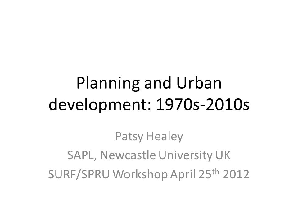 Planning and Urban development: 1970s-2010s Patsy Healey SAPL, Newcastle University UK SURF/SPRU Workshop April 25 th 2012