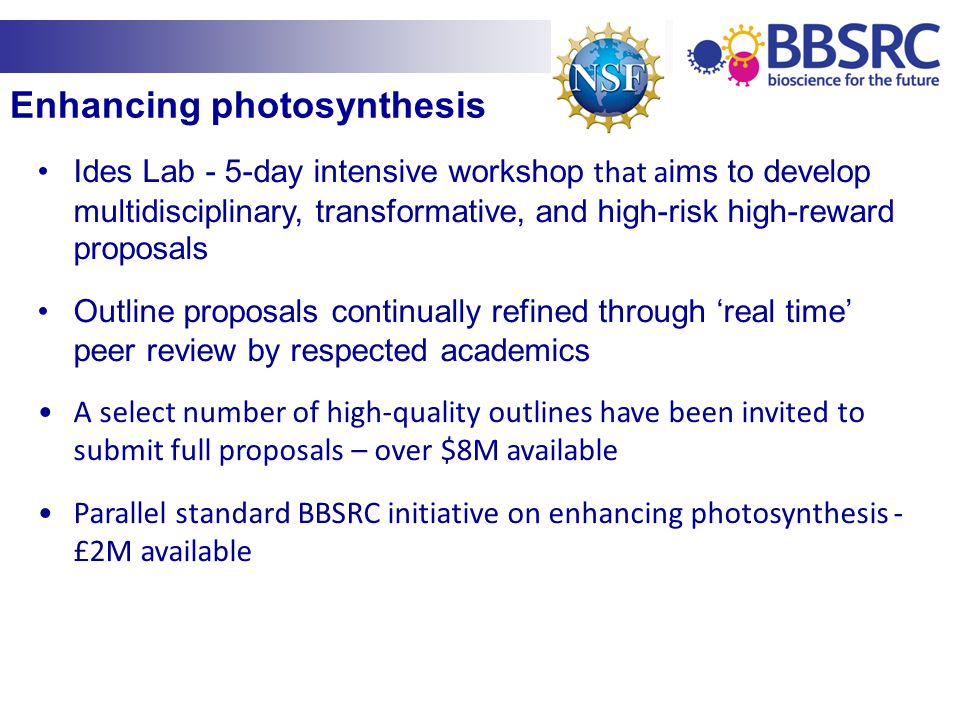 Enhancing photosynthesis Ides Lab - 5-day intensive workshop that a ims to develop multidisciplinary, transformative, and high-risk high-reward proposals Outline proposals continually refined through 'real time' peer review by respected academics A select number of high-quality outlines have been invited to submit full proposals – over $8M available Parallel standard BBSRC initiative on enhancing photosynthesis - £2M available