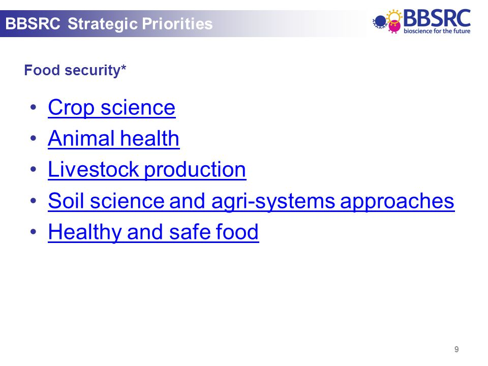 Food security* 9 BBSRC Strategic Priorities Crop science Animal health Livestock production Soil science and agri-systems approaches Healthy and safe food
