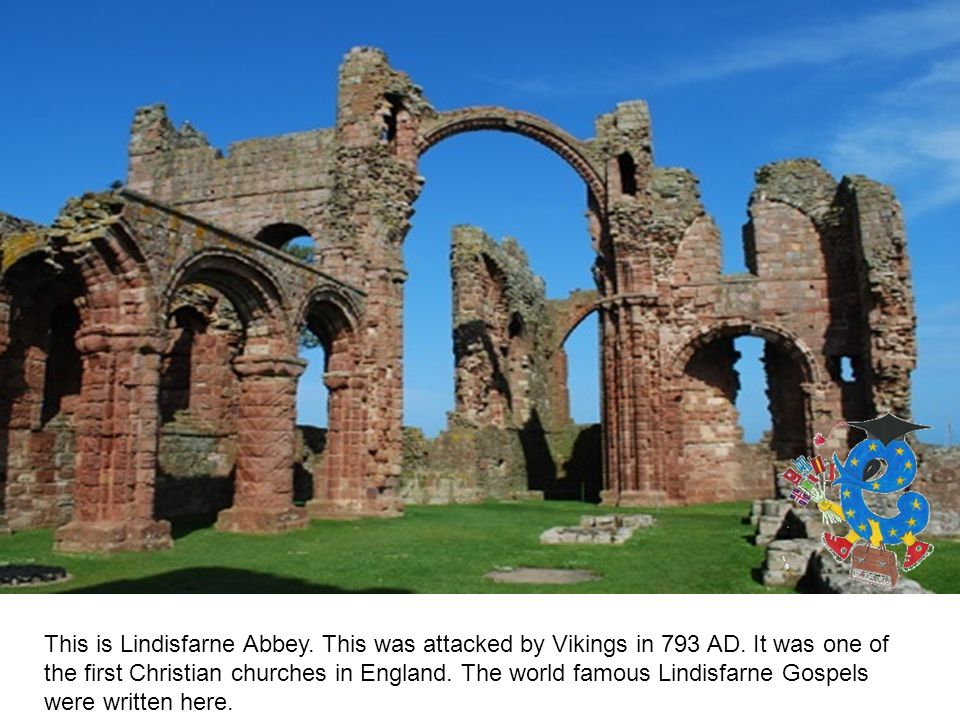 This is Lindisfarne Abbey. This was attacked by Vikings in 793 AD.