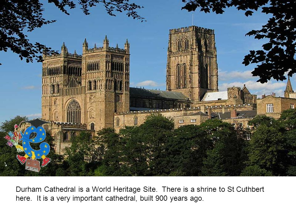 Durham Cathedral is a World Heritage Site. There is a shrine to St Cuthbert here.