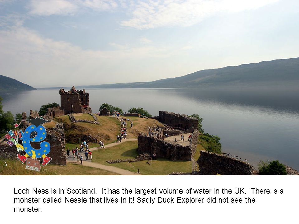 Loch Ness is in Scotland. It has the largest volume of water in the UK.