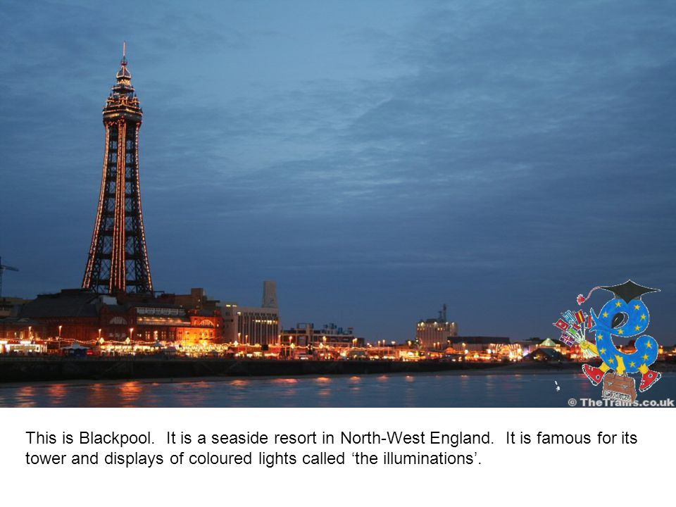This is Blackpool. It is a seaside resort in North-West England.