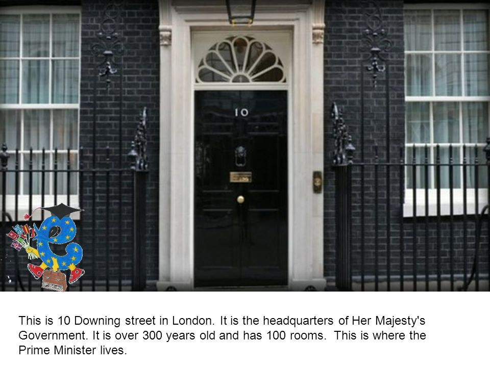 This is 10 Downing street in London. It is the headquarters of Her Majesty s Government.