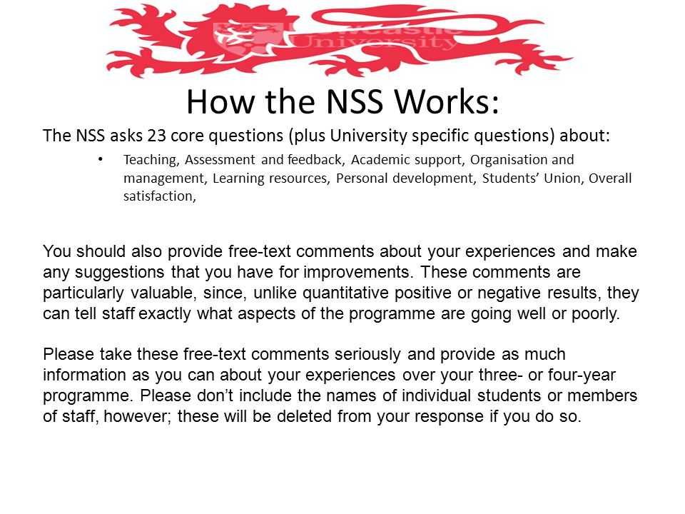 How the NSS Works: The NSS asks 23 core questions (plus University specific questions) about: Teaching, Assessment and feedback, Academic support, Organisation and management, Learning resources, Personal development, Students' Union, Overall satisfaction, You should also provide free-text comments about your experiences and make any suggestions that you have for improvements.