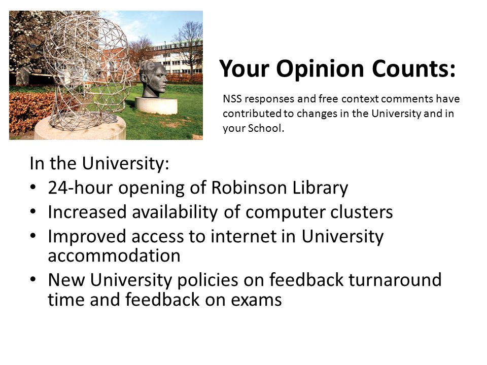 Your Opinion Counts: In the University: 24-hour opening of Robinson Library Increased availability of computer clusters Improved access to internet in University accommodation New University policies on feedback turnaround time and feedback on exams NSS responses and free context comments have contributed to changes in the University and in your School.