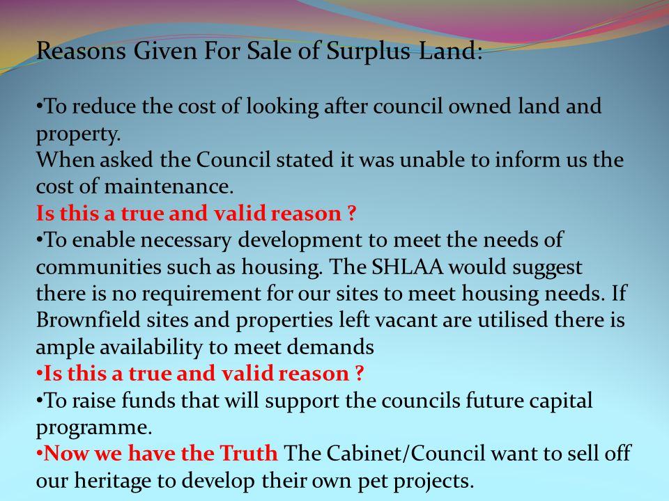 Reasons Given For Sale of Surplus Land: To reduce the cost of looking after council owned land and property.
