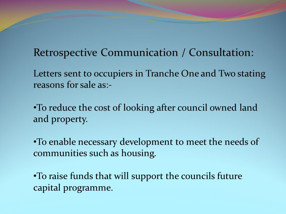 Retrospective Communication / Consultation: Letters sent to occupiers in Tranche One and Two stating reasons for sale as:- To reduce the cost of looking after council owned land and property.